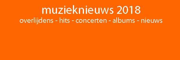 Muzieknieuws 2018 Overzicht Overlijdens Hits Concerten